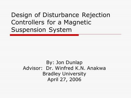 Design of Disturbance Rejection Controllers for a Magnetic Suspension System By: Jon Dunlap Advisor: Dr. Winfred K.N. Anakwa Bradley University April 27,