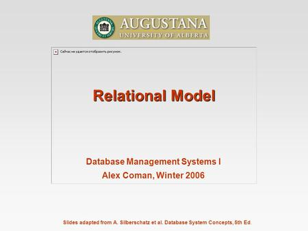 Slides adapted from A. Silberschatz et al. Database System Concepts, 5th Ed. Relational Model Database Management Systems I Alex Coman, Winter 2006.