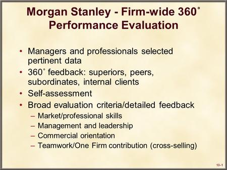 10–1 Morgan Stanley - Firm-wide 360˚ Performance Evaluation Managers and professionals selected pertinent data 360˚ feedback: superiors, peers, subordinates,