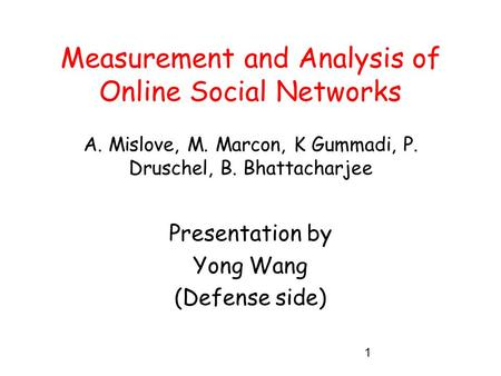 1 Measurement and Analysis of Online Social Networks A. Mislove, M. Marcon, K Gummadi, P. Druschel, B. Bhattacharjee Presentation by Yong Wang (Defense.