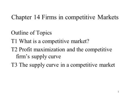 1 Chapter 14 Firms in competitive Markets Outline of Topics T1 What is a competitive market? T2 Profit maximization and the competitive firm's supply curve.