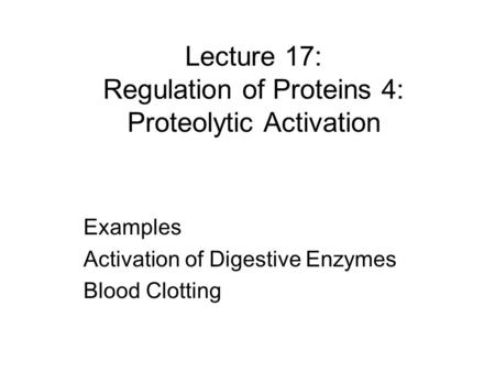 Lecture 17: Regulation of Proteins 4: Proteolytic Activation Examples Activation of Digestive Enzymes Blood Clotting.