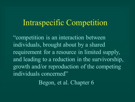"Intraspecific Competition ""competition is an interaction between individuals, brought about by a shared requirement for a resource in limited supply, and."