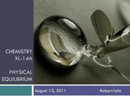 CHEMISTRY XL-14A PHYSICAL EQUILIBRIUM August 13, 2011Robert Iafe.