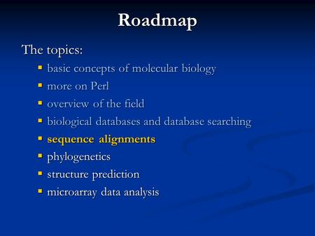 Roadmap The topics:  basic concepts of molecular biology  more on Perl  overview of the field  biological databases and database searching  sequence.