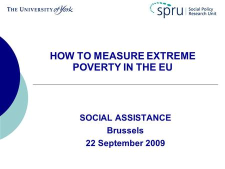 HOW TO MEASURE EXTREME POVERTY IN THE EU SOCIAL ASSISTANCE Brussels 22 September 2009.