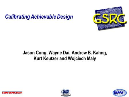 DARPA Calibrating Achievable Design Jason Cong, Wayne Dai, Andrew B. Kahng, Kurt Keutzer and Wojciech Maly.