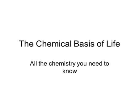 The Chemical Basis of Life All the chemistry you need to know.