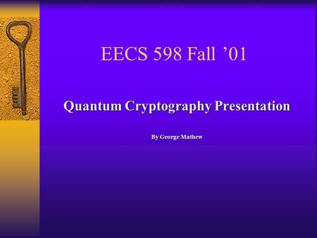 EECS 598 Fall '01 Quantum Cryptography Presentation By George Mathew.