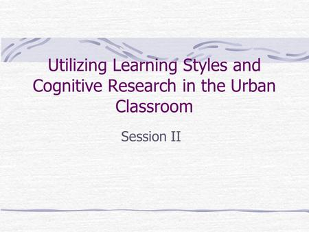 Utilizing Learning Styles and Cognitive Research in the Urban Classroom Session II.