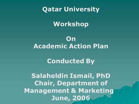 Qatar University Workshop On Academic Action Plan Conducted By Salaheldin Ismail, PhD Chair, Department of Management & Marketing June, 2006.
