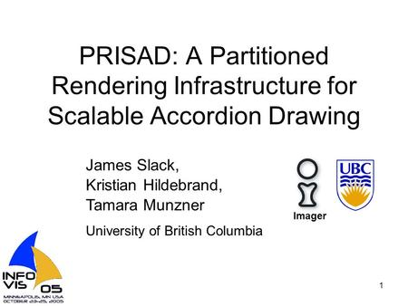 1 PRISAD: A Partitioned Rendering Infrastructure for Scalable Accordion Drawing James Slack, Kristian Hildebrand, Tamara Munzner University of British.