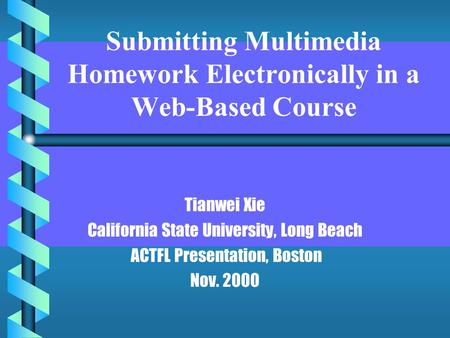 Submitting Multimedia Homework Electronically in a Web-Based Course Tianwei Xie California State University, Long Beach ACTFL Presentation, Boston Nov.