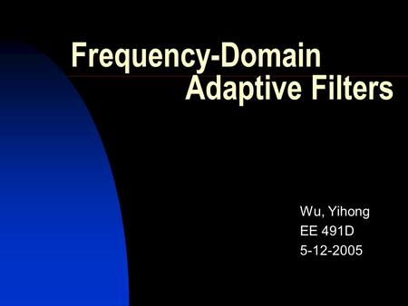 Frequency-Domain Adaptive Filters Wu, Yihong EE 491D 5-12-2005.