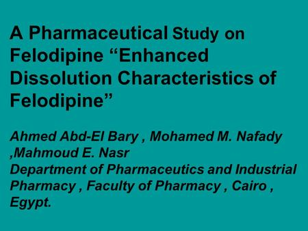 "A Pharmaceutical Study on Felodipine ""Enhanced Dissolution Characteristics of Felodipine"" Ahmed Abd-El Bary, Mohamed M. Nafady,Mahmoud E. Nasr Department."