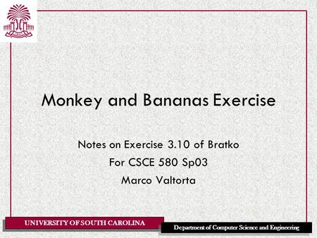 UNIVERSITY OF SOUTH CAROLINA Department of Computer Science and Engineering Monkey and Bananas Exercise Notes on Exercise 3.10 of Bratko For CSCE 580 Sp03.