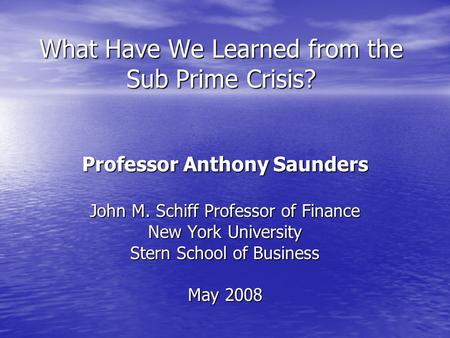 What Have We Learned from the Sub Prime Crisis? Professor Anthony Saunders John M. Schiff Professor of Finance New York University Stern School of Business.