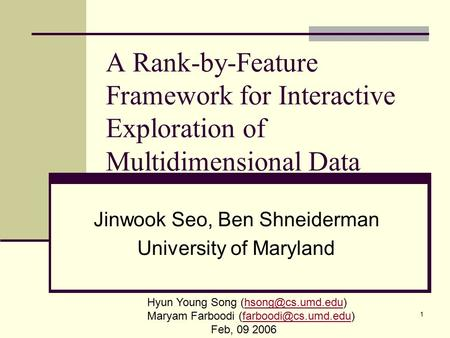 1 A Rank-by-Feature Framework for Interactive Exploration of Multidimensional Data Jinwook Seo, Ben Shneiderman University of Maryland Hyun Young Song.