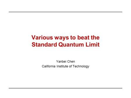 Various ways to beat the Standard Quantum Limit Yanbei Chen California Institute of Technology.