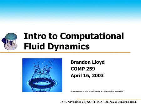 The UNIVERSITY of NORTH CAROLINA at CHAPEL HILL Intro to Computational Fluid Dynamics Brandon Lloyd COMP 259 April 16, 2003 Image courtesy of Prof. A.