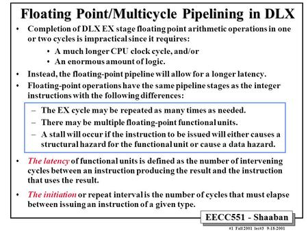 EECC551 - Shaaban #1 Fall 2001 lec#3 9-18-2001 Floating Point/Multicycle Pipelining in DLX Completion of DLX EX stage floating point arithmetic operations.