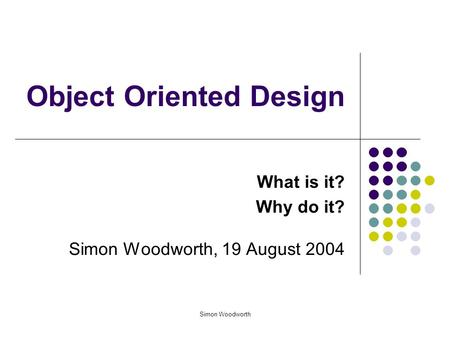 Simon Woodworth Object Oriented Design What is it? Why do it? Simon Woodworth, 19 August 2004.