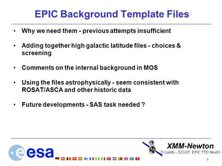 XMM-Newton 1 D Lumb -- SCI-ST. EPIC TTD Nov01 EPIC Background Template Files Why we need them - previous attempts insufficient Adding together high galactic.