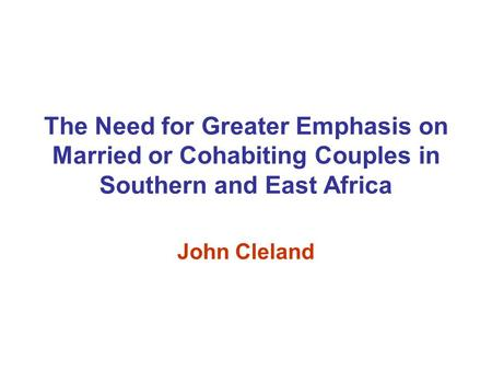The Need for Greater Emphasis on Married or Cohabiting Couples in Southern and East Africa John Cleland.