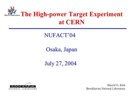 Harold G. Kirk Brookhaven National Laboratory The High-power Target Experiment at CERN NUFACT'04 Osaka, Japan July 27, 2004.