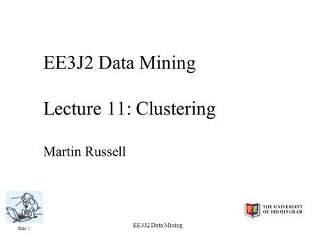 Slide 1 EE3J2 Data Mining EE3J2 Data Mining Lecture 11: Clustering Martin Russell.