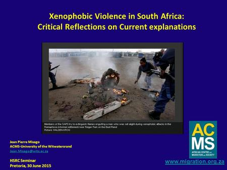 Jean Pierre Misago ACMS-University of the Witwatersrand HSRC Seminar Pretoria, 30 June 2015 Xenophobic Violence.