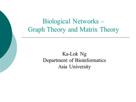 Biological <strong>Networks</strong> – Graph <strong>Theory</strong> <strong>and</strong> Matrix <strong>Theory</strong> Ka-Lok Ng Department of Bioinformatics Asia University.