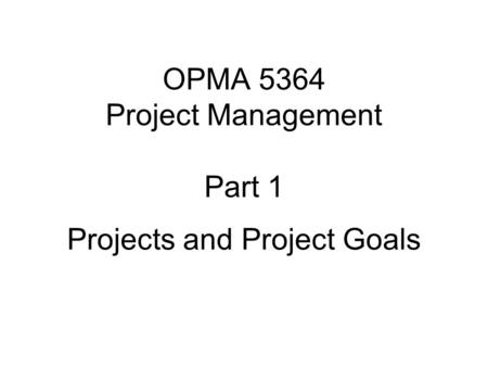 OPMA 5364 Project Management Part 1 Projects and Project Goals.
