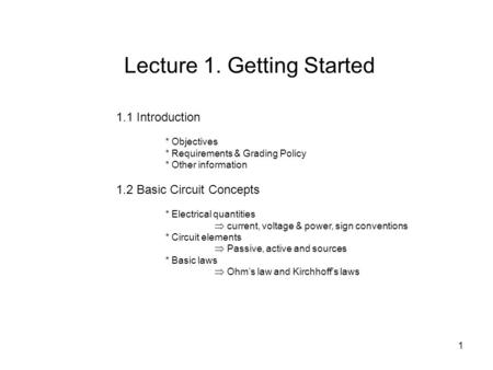 1.1 Introduction * Objectives * Requirements & Grading Policy * Other information 1.2 Basic Circuit Concepts * Electrical quantities  current, voltage.