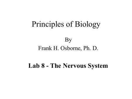 Principles of Biology By Frank H. Osborne, Ph. D. Lab 8 - The Nervous System.