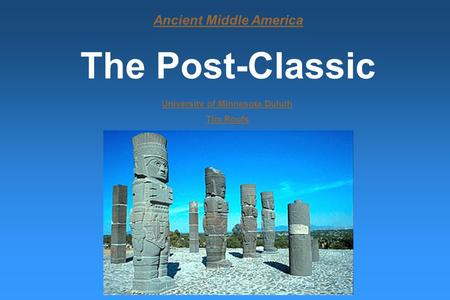 Ancient Middle America The Post-Classic University of Minnesota Duluth Tim Roufs.