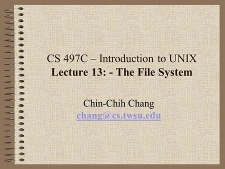 CS 497C – Introduction to UNIX Lecture 13: - The File System Chin-Chih Chang