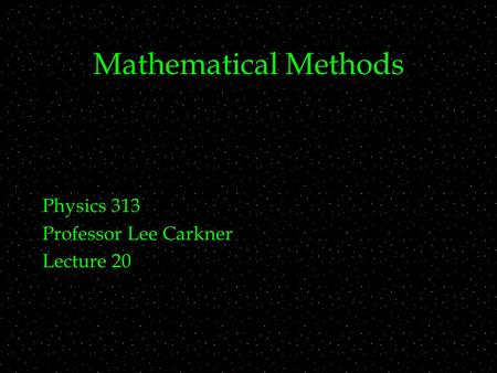 Mathematical Methods Physics 313 Professor Lee Carkner Lecture 20.
