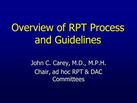 Overview of RPT Process and Guidelines John C. Carey, M.D., M.P.H. Chair, ad hoc RPT & DAC Committees.