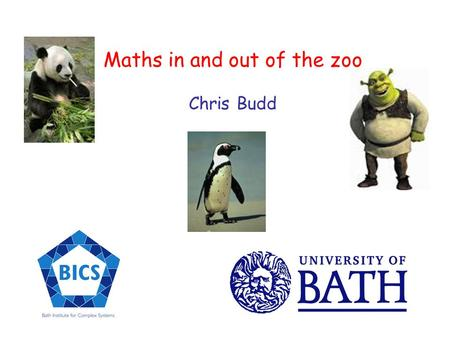 Maths in and out of the zoo Chris Budd Where does an Oxford trained applied mathematician go to find some maths in action? Maths masterclass students.