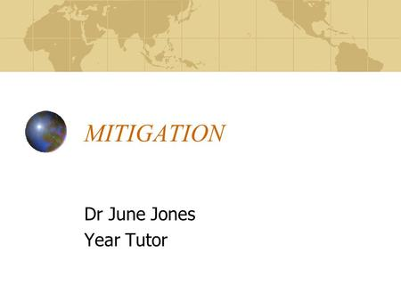 MITIGATION Dr June Jones Year Tutor. What is mitigation? An explanation of a unforeseen event or series of events that accounts for why a period of learning.