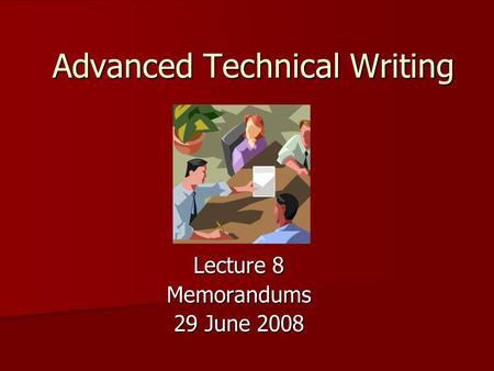 Advanced Technical Writing Lecture 8 Memorandums 29 June 2008.