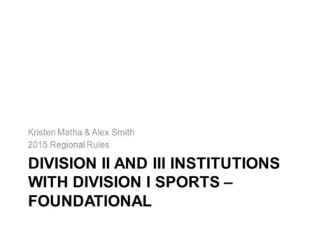 DIVISION II AND III INSTITUTIONS WITH DIVISION I SPORTS – FOUNDATIONAL Kristen Matha & Alex Smith 2015 Regional Rules.