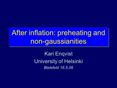 After inflation: preheating and non-gaussianities Kari Enqvist University of Helsinki Bielefeld 16.5.06.