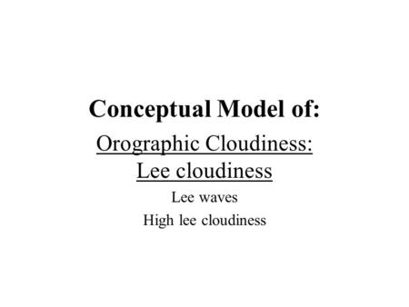 Conceptual Model of: Orographic Cloudiness: Lee cloudiness Lee waves High lee cloudiness.