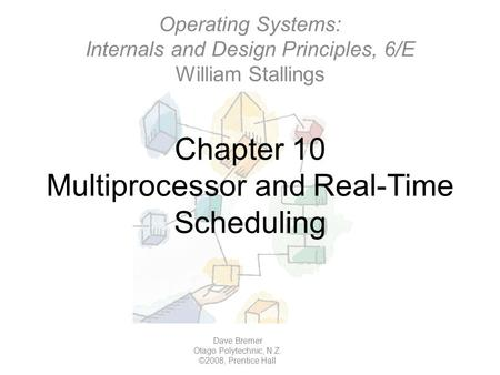 Chapter 10 Multiprocessor and Real-Time Scheduling Operating Systems: Internals and Design Principles, 6/E William Stallings Dave Bremer Otago Polytechnic,