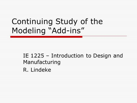 "Continuing Study of the Modeling ""Add-ins"" IE 1225 – Introduction to Design and Manufacturing R. Lindeke."