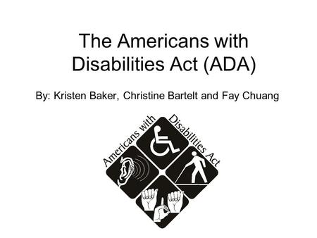 The Americans with Disabilities Act (ADA) By: Kristen Baker, Christine Bartelt and Fay Chuang.