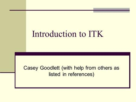 Introduction to ITK Casey Goodlett (with help from others as listed in references)