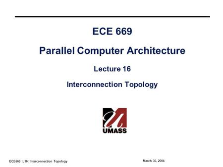 ECE669 L16: Interconnection Topology March 30, 2004 ECE 669 Parallel Computer Architecture Lecture 16 Interconnection Topology.